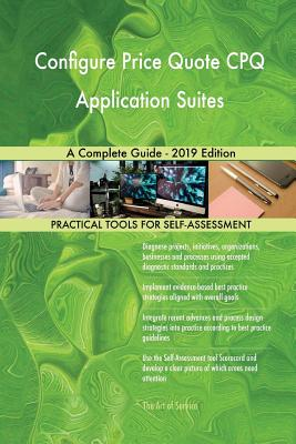 Configure Price Quote CPQ Application Suites A Complete Guide - 2019 Edition - Blokdyk, Gerardus