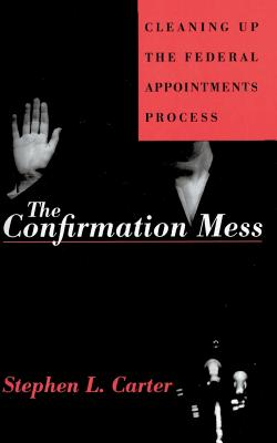 Confirmation Mess: Cleaning Up the Federal Appointments Process - Carter, Stephen L