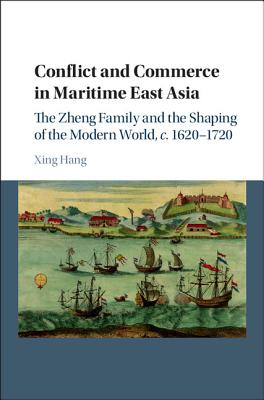 Conflict and Commerce in Maritime East Asia: The Zheng Family and the Shaping of the Modern World, c.1620-1720 - Hang, Xing