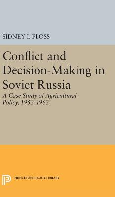 Conflict and Decision-Making in Soviet Russia: A Case Study of Agricultural Policy, 1953-1963 - Ploss, Sidney I.