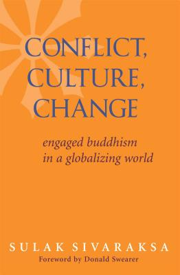 Conflict, Culture, Change: Engaged Buddhism in a Globalizing World - Sivaraksa, Sulak, and Swearer, Donald (Foreword by)