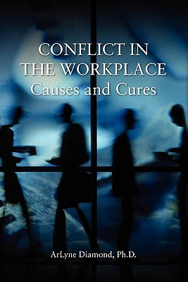 Conflict in the Workplace: Causes and Cures - Diamond Ph D, Arlyne