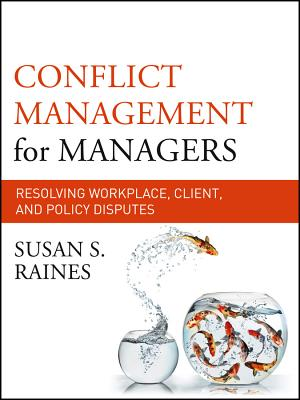 Conflict Management for Managers: Resolving Workplace, Client, and Policy Disputes - Raines, Susan S