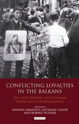 Conflicting Loyalties in the Balkans: The Great Powers, the Ottoman Empire and Nation-building - Grandits, Hannes (Editor), and Clayer, Nathalie, Professor (Editor), and Pichler, Robert (Editor)