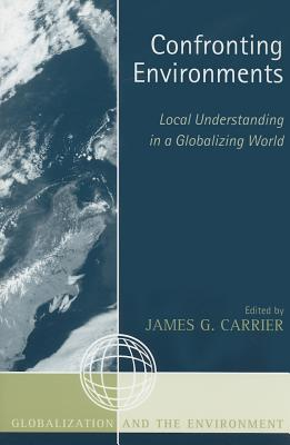 Confronting Environments: Local Understanding in a Globalizing World - Carrier, James G (Editor), and G Carrier, James (Contributions by), and MacLeod, Donald (Contributions by)