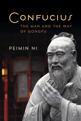 Confucius: The Man and the Way of Gongfu - Ni, Peimin
