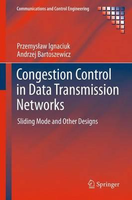 Congestion Control in Data Transmission Networks: Sliding Mode and Other Designs - Ignaciuk, Przemyslaw, and Bartoszewicz, Andrzej