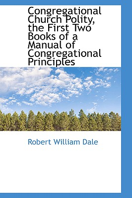 Congregational Church Polity, the First Two Books of a Manual of Congregational Principles - Dale, Robert William