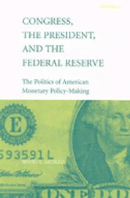 Congress, the President, and the Federal Reserve: The Politics of American Monetary Policy-Making - Morris, Irwin Lester