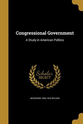 Congressional Government: A Study in American Politics - Wilson, Woodrow 1856-1924