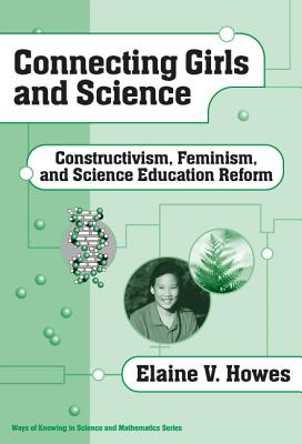 Connecting Girls and Science: Constructivism, Feminism, and Science Education Reform - Howes, Elaine V.