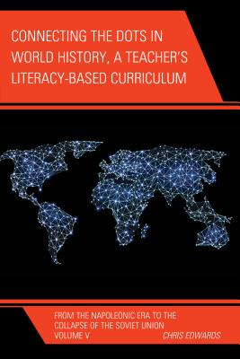 Connecting the Dots in World History, A Teacher's Literacy Based Curriculum: From the Napoleonic Era to the Collapse of the Soviet Union, Volume 5 - Edwards, Chris, Dr.