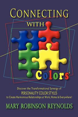 Connecting with Colors: Discover the Transformational Synergy of Personality Color Styles to Create Harmonious Relationships at Work, Home & Everywhere! - Reynolds, Mary Robinson