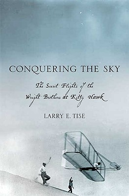 Conquering the Sky: The Secret Flights of the Wright Brothers at Kitty Hawk - Tise, Larry E