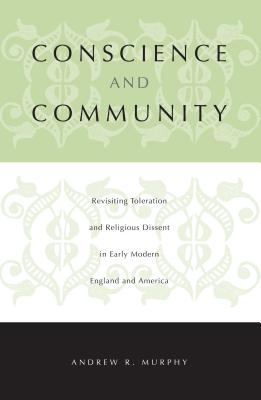 Conscience and Community: Revisiting Toleration and Religious Dissent in Early Modern England and America - Murphy, Andrew R