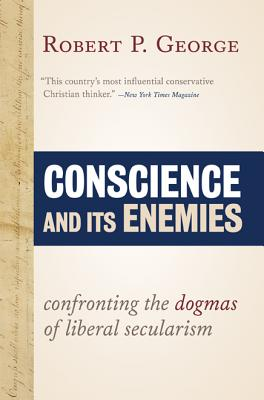 Conscience and Its Enemies: Confronting the Dogmas of Liberal Secularism - George, Robert P