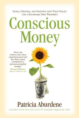 Conscious Money: Living, Creating, and Investing with Your Values for a Sustainable New Prosperity - Aburdene, Patricia