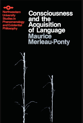 Consciousness and the Acquisition of Language - Merleau-Ponty, Maurice, and Silverman, Hugh J (Translated by)