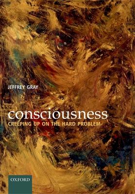 Consciousness: Creeping Up on the Hard Problem - Gray, Jeffrey