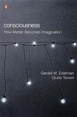 Consciousness: How Matter Becomes Imagination - Edelman, Gerald M., and Tononi, Giulio