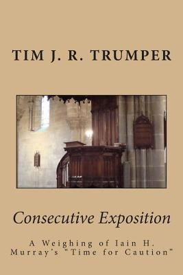 Consecutive Exposition: A Weighing of Iain H. Murray's Time for Caution - Trumper, Tim J R