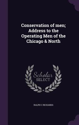 Conservation of Men; Address to the Operating Men of the Chicago & North - Richards, Ralph C