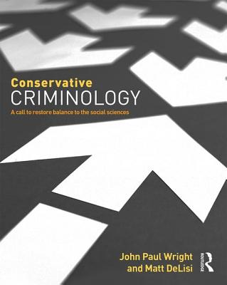 Conservative Criminology: A Call to Restore Balance to the Social Sciences - Wright, John, and DeLisi, Matt