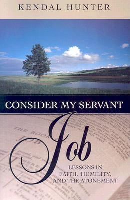 Consider My Servant Job: Lessons in Faith, Humility, and the Atonement - Hunter, Kendal Brian