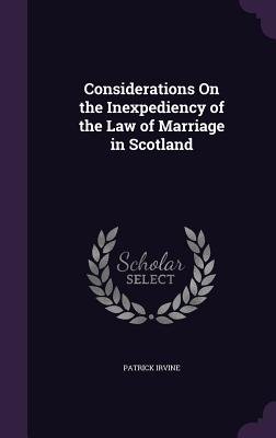 Considerations on the Inexpediency of the Law of Marriage in Scotland - Irvine, Patrick