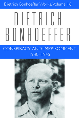 Conspiracy and Imprisonment: Dietrich Bonhoeffer Works V. 16: 1940-1945 - Bonhoeffer, Dietrich, and Brocker, Mark, and Dahill, Lisa E