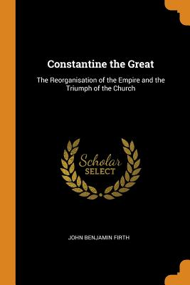 Constantine the Great: The Reorganisation of the Empire and the Triumph of the Church - Firth, John Benjamin