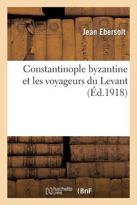 Constantinople byzantine et les voyageurs du Levant - Ebersolt, Jean