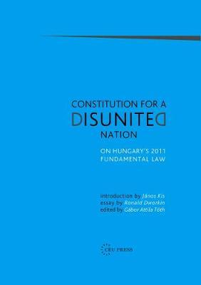Constitution for a Disunited Nation: On Hungary's 2011 Fundamental Law - Toth, Gabor Attila (Editor)