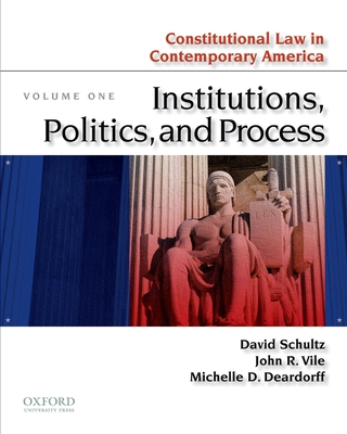 Constitutional Law in Contemporary America, Volume One: Institutions, Politics, and Process - Schultz, David A, and Vile, John R, and Deardorff, Michelle D