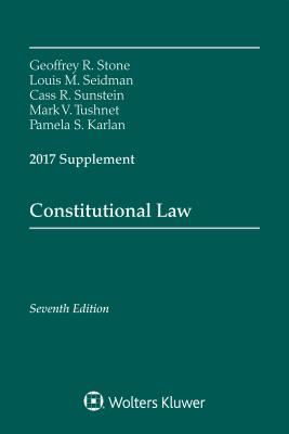 Constitutional Law: Seventh Edition, 2017 Supplement - Stone, Geoffrey R, and Seidman, Louis Michael, and Sunstein, Cass R