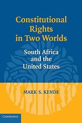 Constitutional Rights in Two Worlds: South Africa and the United States - Kende, Mark S.