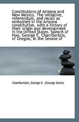 Constitutions of Arizona and New Mexico. the Initiative, Referendum, and Recall as Embodied in the a - George E (George Earle), Chamberlain