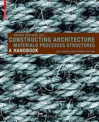 Constructing Architecture: Materials, Processes, Structures; A Handbook - Deplazes, Andrea (Editor)