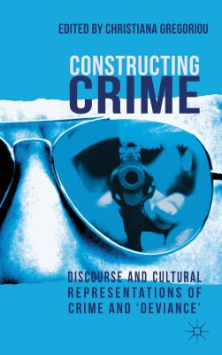 Constructing Crime: Discourse and Cultural Representations of Crime and 'Deviance' - Gregoriou, Christiana (Editor)