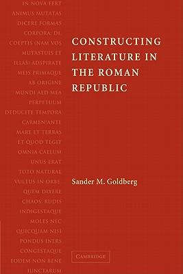 Constructing Literature in the Roman Republic - Goldberg, Sander M.