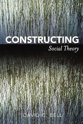 Constructing Social Theory - Bell, David C
