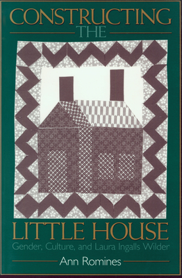 Constructing the Little House: Gender, Culture, and Laura Ingalls Wilder - Romines, Ann