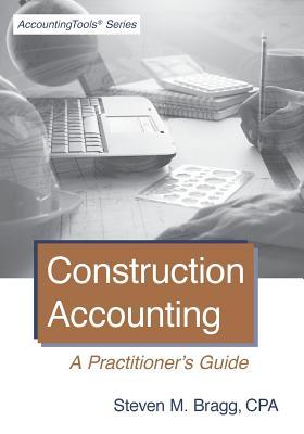 Construction Accounting: A Practitioner's Guide - Bragg, Steven M