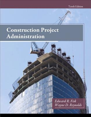 Construction Project Administration - Fisk, Edward Ray, and Reynolds, Wayne D.