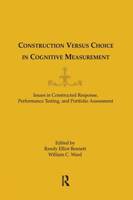 Construction Versus Choice in Cognitive Measurement: Issues in Constructed Response, Performance Testing, and Portfolio Assessment - Ward, William C (Editor), and Bennett, Randy Elliot (Editor)
