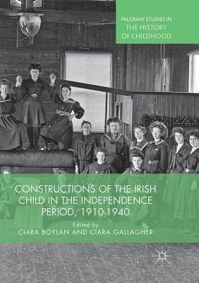 Constructions of the Irish Child in the Independence Period, 1910-1940 - Boylan, Ciara (Editor), and Gallagher, Ciara (Editor)