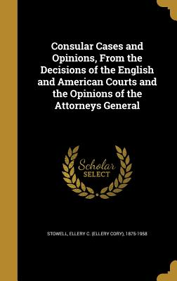 Consular Cases and Opinions, from the Decisions of the English and American Courts and the Opinions of the Attorneys General - Stowell, Ellery C (Ellery Cory) 1875-1 (Creator)