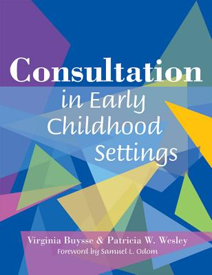 Consultation in Early Childhood Settings - Buysse, Virginia, and Wesley, Patricia, and Odom, Samuel L (Foreword by)
