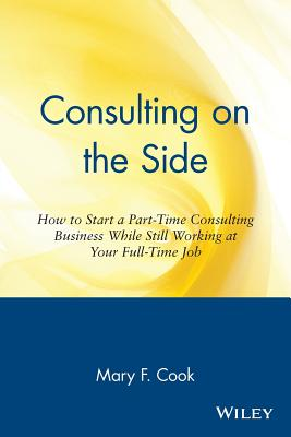 Consulting on the Side: How to Start a Part-Time Consulting Business While Still Working at Your Full-Time Job - Cook, Mary F