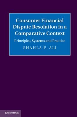 Consumer Financial Dispute Resolution in a Comparative Context: Principles, Systems and Practice - Ali, Shahla F.